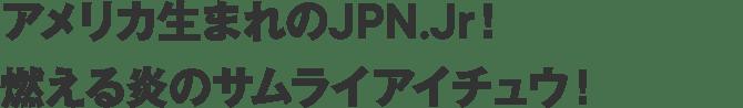 アメリカ生まれのJPN.Jr!     燃える炎のサムライアイチュウ!